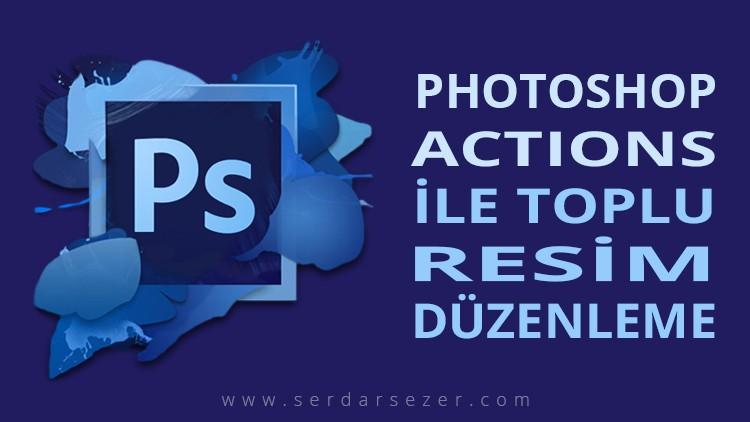 PHOTOSHOP ACTIONS İLE TOPLU RESİM DÜZENLEME